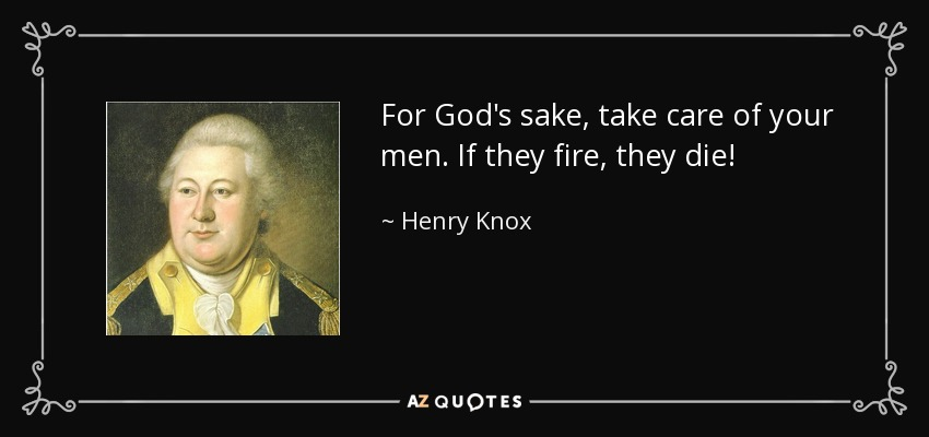 For God's sake, take care of your men. If they fire, they die! - Henry Knox