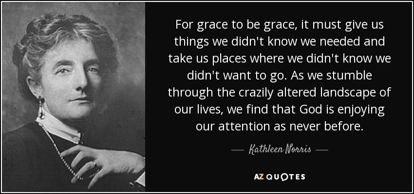 For grace to be grace, it must give us things we didn't know we needed and take us places where we didn't know we didn't want to go. As we stumble through the crazily altered landscape of our lives, we find that God is enjoying our attention as never before. - Kathleen Norris