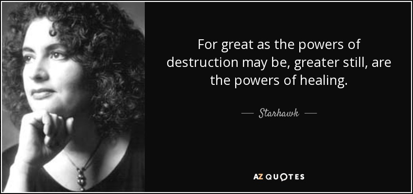 For great as the powers of destruction may be, greater still, are the powers of healing. - Starhawk