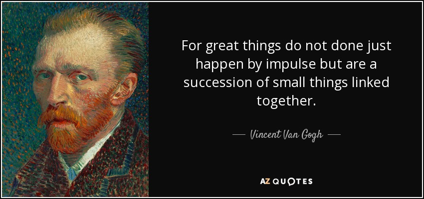 For great things do not done just happen by impulse but are a succession of small things linked together. - Vincent Van Gogh