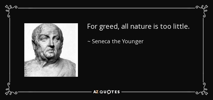 For greed, all nature is too little. - Seneca the Younger