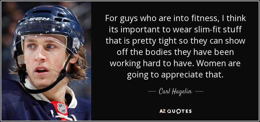 For guys who are into fitness, I think its important to wear slim-fit stuff that is pretty tight so they can show off the bodies they have been working hard to have. Women are going to appreciate that. - Carl Hagelin