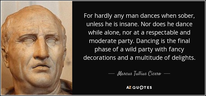 For hardly any man dances when sober, unless he is insane. Nor does he dance while alone, nor at a respectable and moderate party. Dancing is the final phase of a wild party with fancy decorations and a multitude of delights. - Marcus Tullius Cicero