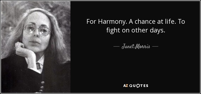For Harmony. A chance at life. To fight on other days. - Janet Morris