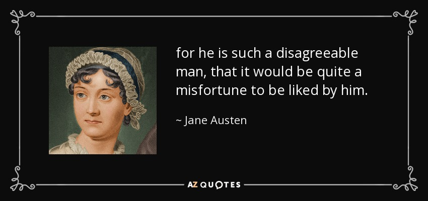 for he is such a disagreeable man, that it would be quite a misfortune to be liked by him. - Jane Austen
