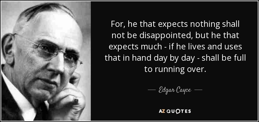 For, he that expects nothing shall not be disappointed, but he that expects much - if he lives and uses that in hand day by day - shall be full to running over. - Edgar Cayce
