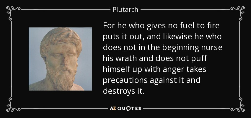 For he who gives no fuel to fire puts it out, and likewise he who does not in the beginning nurse his wrath and does not puff himself up with anger takes precautions against it and destroys it. - Plutarch