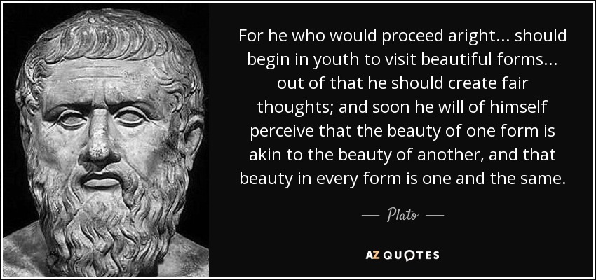 For he who would proceed aright... should begin in youth to visit beautiful forms... out of that he should create fair thoughts; and soon he will of himself perceive that the beauty of one form is akin to the beauty of another, and that beauty in every form is one and the same. - Plato