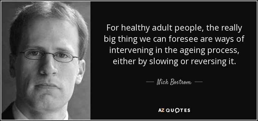 For healthy adult people, the really big thing we can foresee are ways of intervening in the ageing process, either by slowing or reversing it. - Nick Bostrom