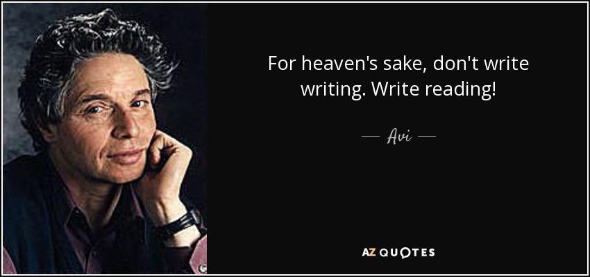 For heaven's sake, don't write writing. Write reading! - Avi