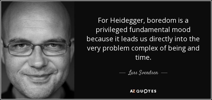 For Heidegger, boredom is a privileged fundamental mood because it leads us directly into the very problem complex of being and time. - Lars Svendsen