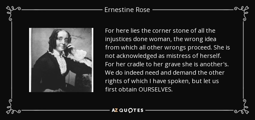 For here lies the corner stone of all the injustices done woman, the wrong idea from which all other wrongs proceed. She is not acknowledged as mistress of herself. For her cradle to her grave she is another's. We do indeed need and demand the other rights of which I have spoken, but let us first obtain OURSELVES. - Ernestine Rose