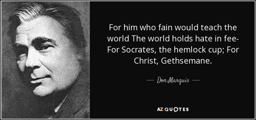For him who fain would teach the world The world holds hate in fee- For Socrates, the hemlock cup; For Christ, Gethsemane. - Don Marquis