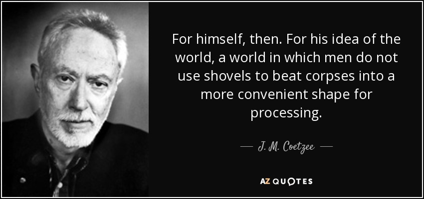 For himself, then. For his idea of the world, a world in which men do not use shovels to beat corpses into a more convenient shape for processing. - J. M. Coetzee