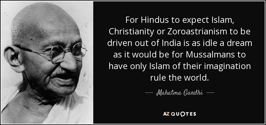 For Hindus to expect Islam, Christianity or Zoroastrianism to be driven out of India is as idle a dream as it would be for Mussalmans to have only Islam of their imagination rule the world. - Mahatma Gandhi