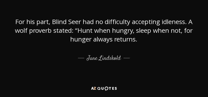 "For his part, Blind Seer had no difficulty accepting idleness. A wolf proverb stated: ""Hunt when hungry, sleep when not, for hunger always returns. - Jane Lindskold"