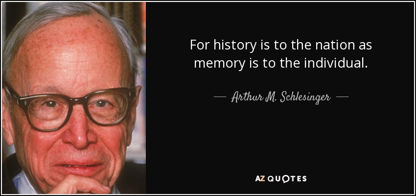 For history is to the nation as memory is to the individual. - Arthur M. Schlesinger, Jr.