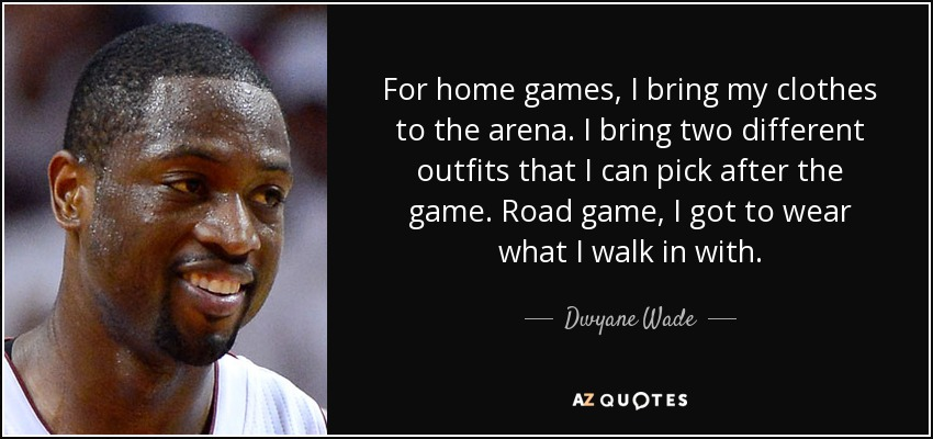 For home games, I bring my clothes to the arena. I bring two different outfits that I can pick after the game. Road game, I got to wear what I walk in with. - Dwyane Wade