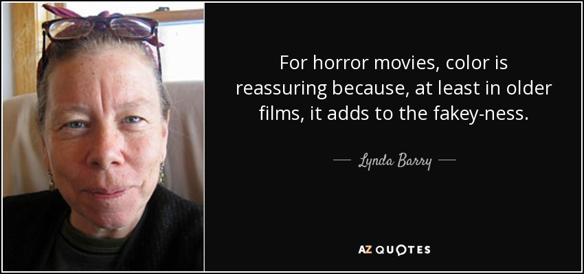 For horror movies, color is reassuring because, at least in older films, it adds to the fakey-ness. - Lynda Barry