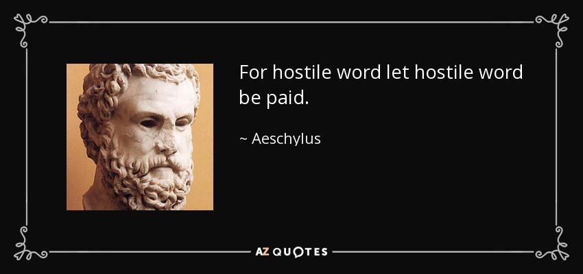 For hostile word let hostile word be paid. - Aeschylus