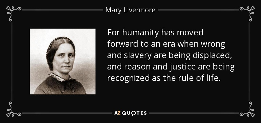 For humanity has moved forward to an era when wrong and slavery are being displaced, and reason and justice are being recognized as the rule of life. - Mary Livermore