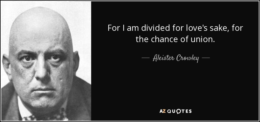 For I am divided for love's sake, for the chance of union. - Aleister Crowley