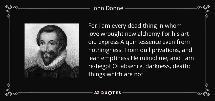 For I am every dead thing In whom love wrought new alchemy For his art did express A quintessence even from nothingness, From dull privations, and lean emptiness He ruined me, and I am re-begot Of absence, darkness, death; things which are not. - John Donne