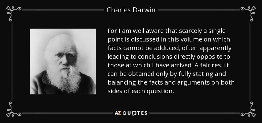For I am well aware that scarcely a single point is discussed in this volume on which facts cannot be adduced, often apparently leading to conclusions directly opposite to those at which I have arrived. A fair result can be obtained only by fully stating and balancing the facts and arguments on both sides of each question. - Charles Darwin