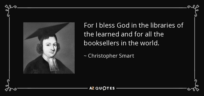 For I bless God in the libraries of the learned and for all the booksellers in the world. - Christopher Smart