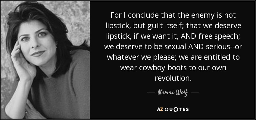 For I conclude that the enemy is not lipstick, but guilt itself; that we deserve lipstick, if we want it, AND free speech; we deserve to be sexual AND serious--or whatever we please; we are entitled to wear cowboy boots to our own revolution. - Naomi Wolf