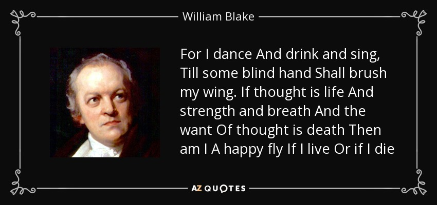 For I dance And drink and sing, Till some blind hand Shall brush my wing. If thought is life And strength and breath And the want Of thought is death Then am I A happy fly If I live Or if I die - William Blake
