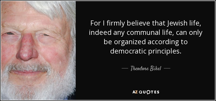 For I firmly believe that Jewish life, indeed any communal life, can only be organized according to democratic principles. - Theodore Bikel