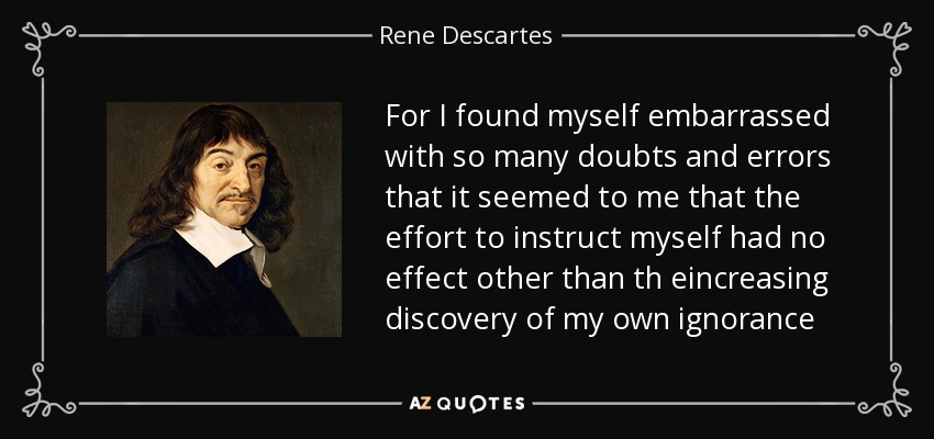 For I found myself embarrassed with so many doubts and errors that it seemed to me that the effort to instruct myself had no effect other than th eincreasing discovery of my own ignorance - Rene Descartes