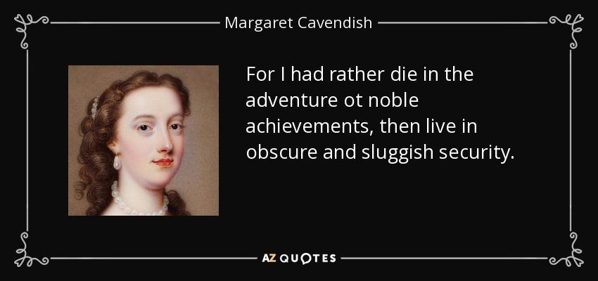 For I had rather die in the adventure ot noble achievements, then live in obscure and sluggish security. - Margaret Cavendish