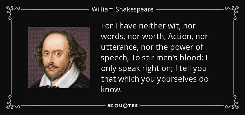 For I have neither wit, nor words, nor worth, Action, nor utterance, nor the power of speech, To stir men's blood: I only speak right on; I tell you that which you yourselves do know; - William Shakespeare