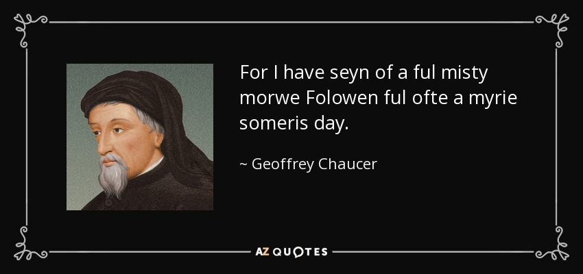 For I have seyn of a ful misty morwe Folowen ful ofte a myrie someris day. - Geoffrey Chaucer