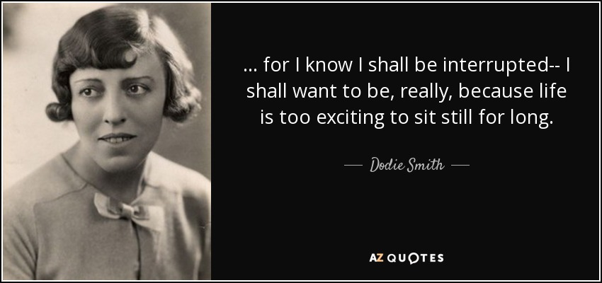 ... for I know I shall be interrupted-- I shall want to be, really, because life is too exciting to sit still for long. - Dodie Smith