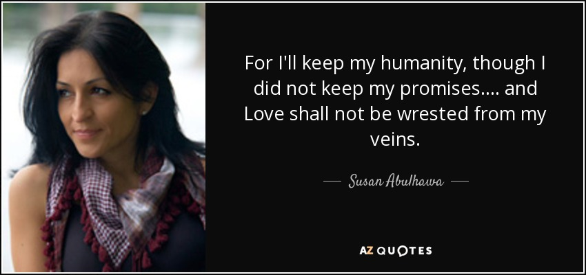 For I'll keep my humanity, though I did not keep my promises. ... and Love shall not be wrested from my veins. - Susan Abulhawa