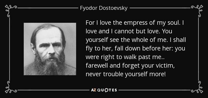 For I love the empress of my soul. I love and I cannot but love. You yourself see the whole of me. I shall fly to her, fall down before her: you were right to walk past me.. farewell and forget your victim, never trouble yourself more! - Fyodor Dostoevsky
