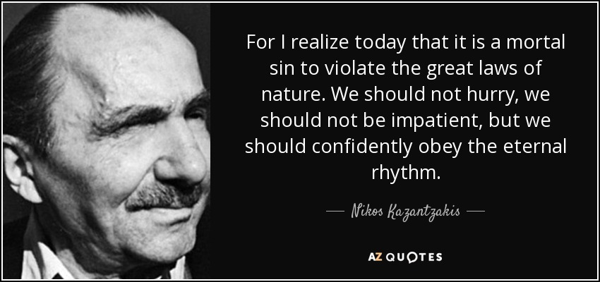For I realize today that it is a mortal sin to violate the great laws of nature. We should not hurry, we should not be impatient, but we should confidently obey the eternal rhythm. - Nikos Kazantzakis