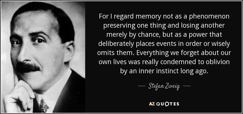 For I regard memory not as a phenomenon preserving one thing and losing another merely by chance, but as a power that deliberately places events in order or wisely omits them. Everything we forget about our own lives was really condemned to oblivion by an inner instinct long ago. - Stefan Zweig