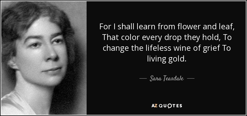 For I shall learn from flower and leaf, That color every drop they hold, To change the lifeless wine of grief To living gold. - Sara Teasdale