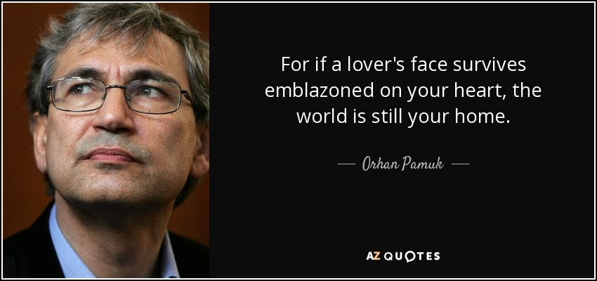 For if a lover's face survives emblazoned on your heart, the world is still your home. - Orhan Pamuk