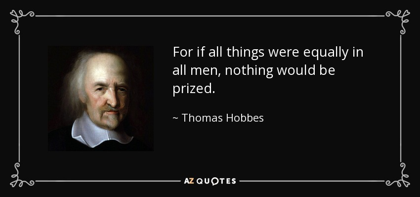 For if all things were equally in all men, nothing would be prized. - Thomas Hobbes