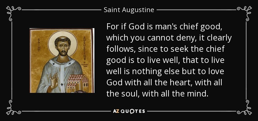 For if God is man's chief good, which you cannot deny, it clearly follows, since to seek the chief good is to live well, that to live well is nothing else but to love God with all the heart, with all the soul, with all the mind. - Saint Augustine