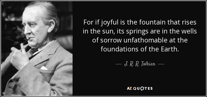 For if joyful is the fountain that rises in the sun, its springs are in the wells of sorrow unfathomable at the foundations of the Earth. - J. R. R. Tolkien