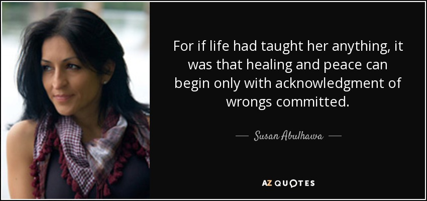 For if life had taught her anything, it was that healing and peace can begin only with acknowledgment of wrongs committed. - Susan Abulhawa