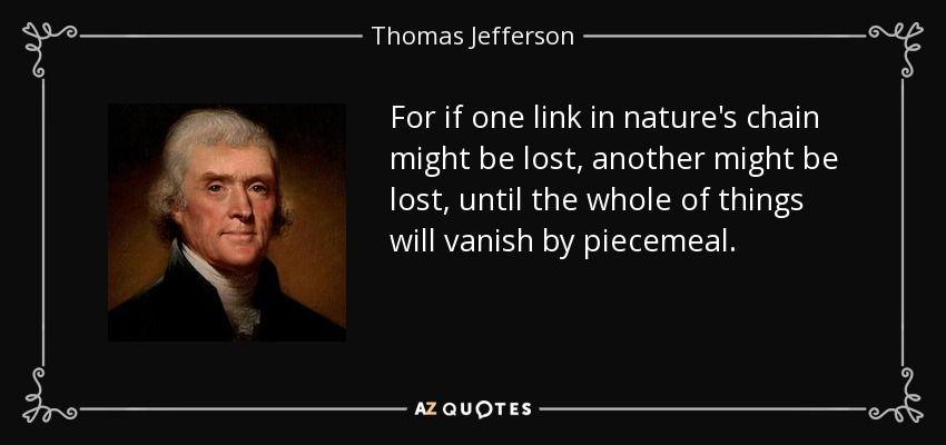 For if one link in nature's chain might be lost, another might be lost, until the whole of things will vanish by piecemeal. - Thomas Jefferson