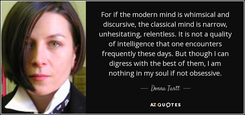 For if the modern mind is whimsical and discursive, the classical mind is narrow, unhesitating, relentless. It is not a quality of intelligence that one encounters frequently these days. But though I can digress with the best of them, I am nothing in my soul if not obsessive. - Donna Tartt