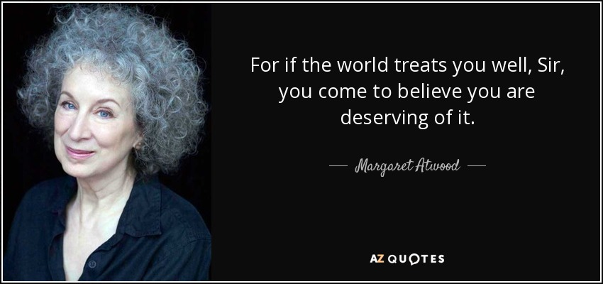 For if the world treats you well, Sir, you come to believe you are deserving of it. - Margaret Atwood